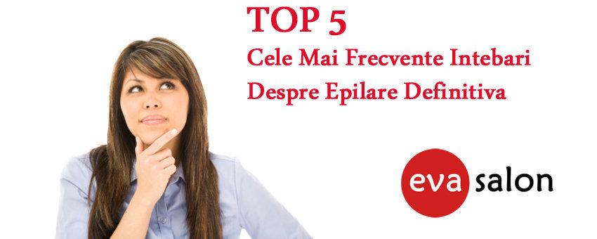 Top 5 cele mai frecvente intebari despre epilare definitiva